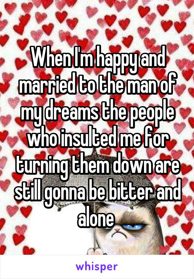 When I'm happy and married to the man of my dreams the people who insulted me for turning them down are still gonna be bitter and alone