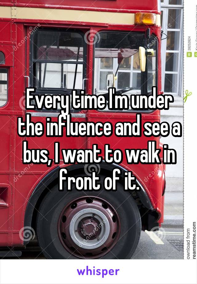 Every time I'm under the influence and see a bus, I want to walk in front of it.