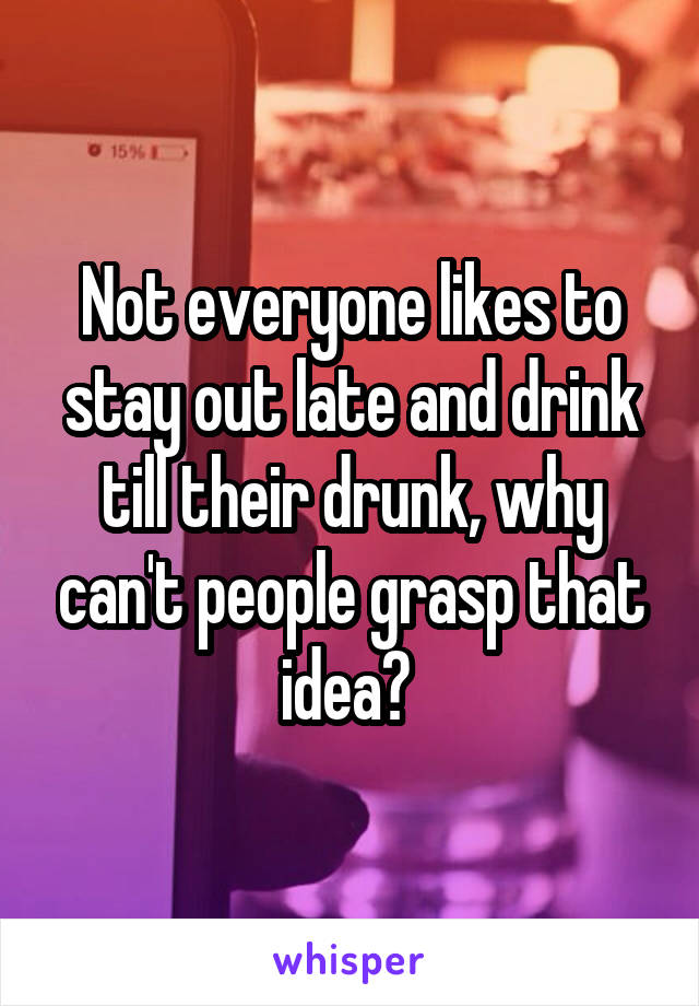 Not everyone likes to stay out late and drink till their drunk, why can't people grasp that idea?