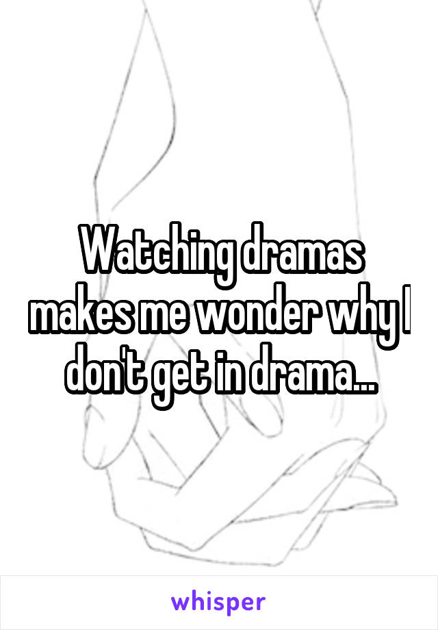 Watching dramas makes me wonder why I don't get in drama...