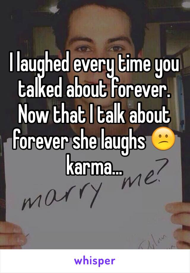 I laughed every time you talked about forever. Now that I talk about forever she laughs 😕karma...