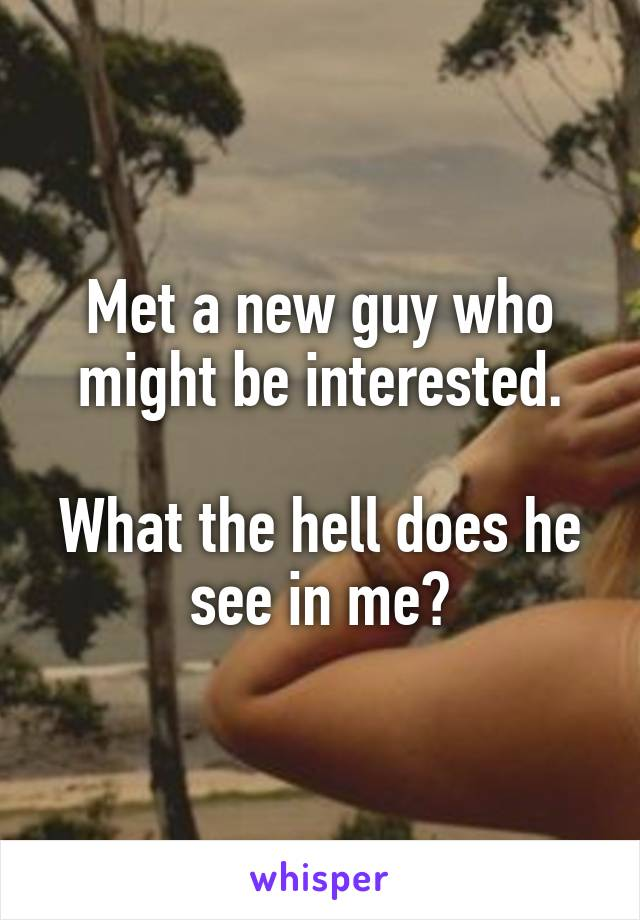 Met a new guy who might be interested.  What the hell does he see in me?