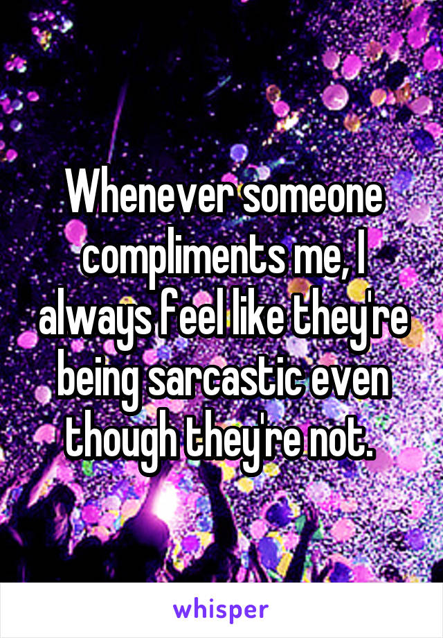 Whenever someone compliments me, I always feel like they're being sarcastic even though they're not.