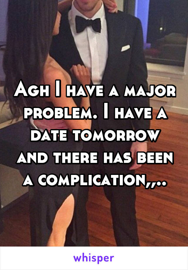 Agh I have a major problem. I have a date tomorrow and there has been a complication,,..