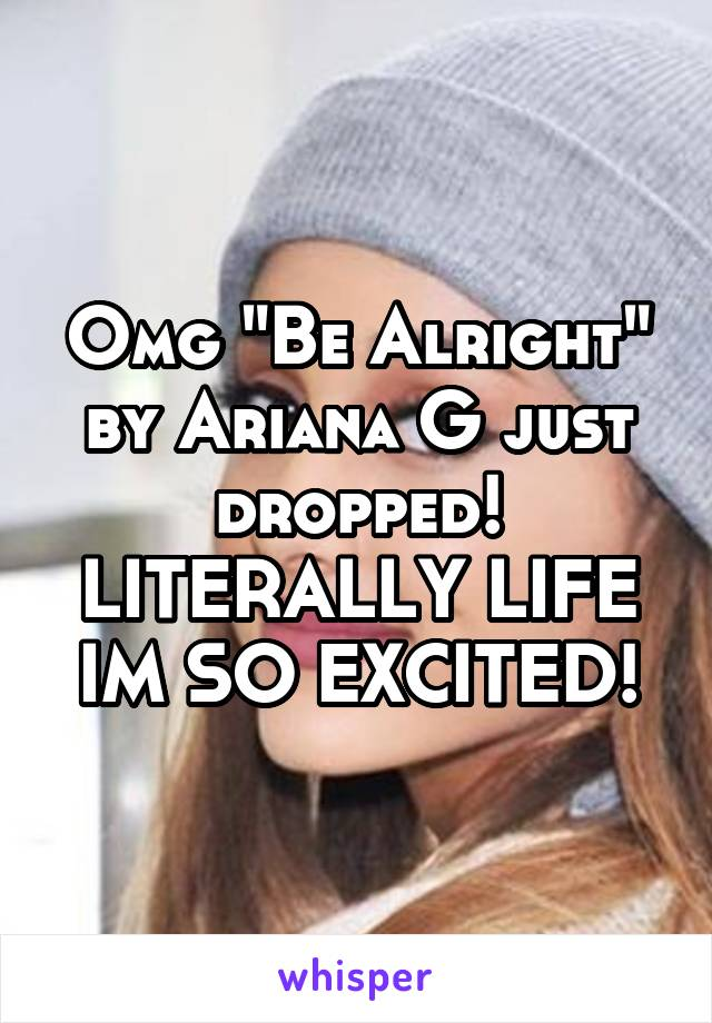 """Omg """"Be Alright"""" by Ariana G just dropped! LITERALLY LIFE IM SO EXCITED!"""