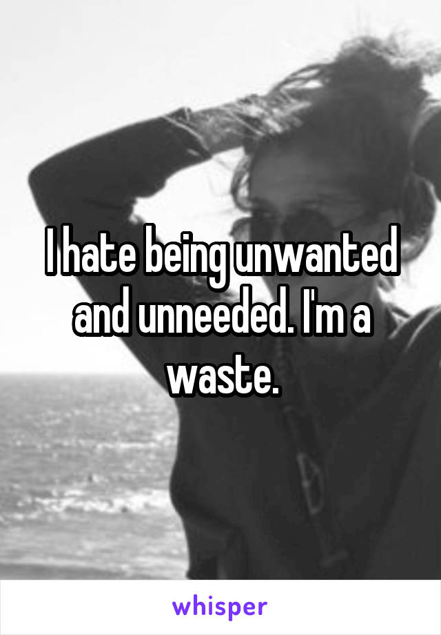 I hate being unwanted and unneeded. I'm a waste.
