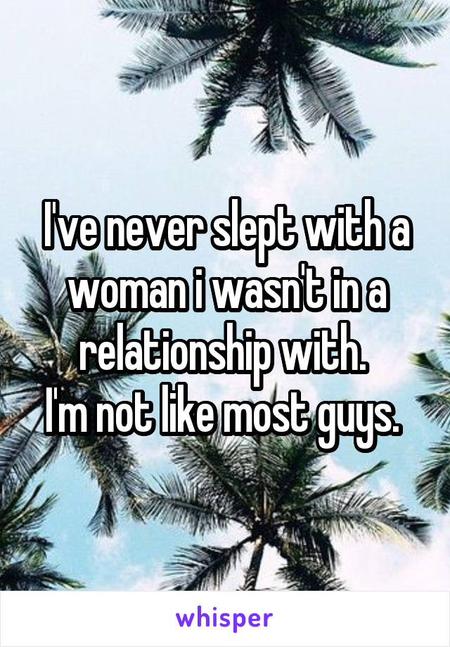 I've never slept with a woman i wasn't in a relationship with.  I'm not like most guys.