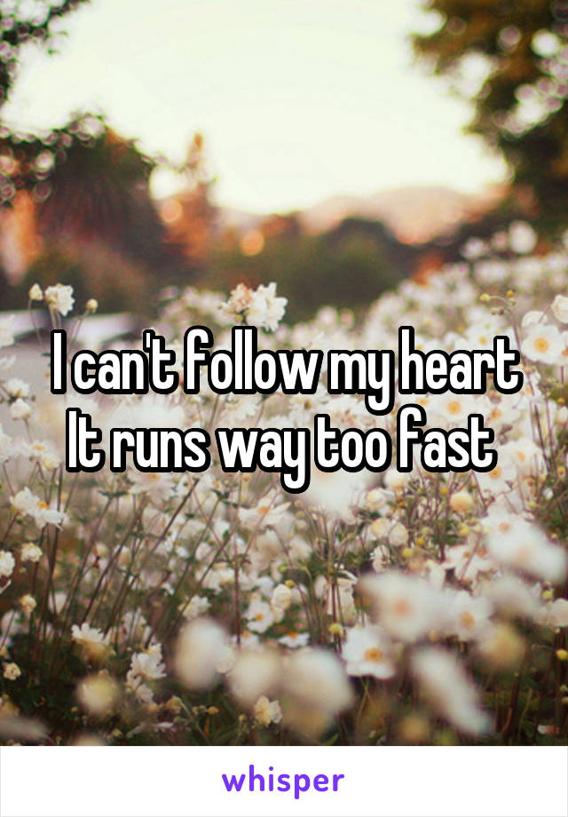 I can't follow my heart It runs way too fast
