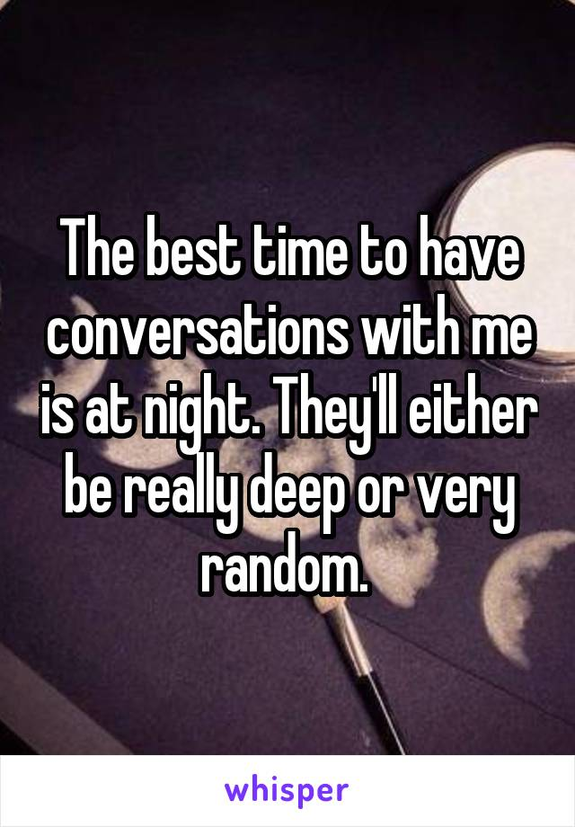 The best time to have conversations with me is at night. They'll either be really deep or very random.