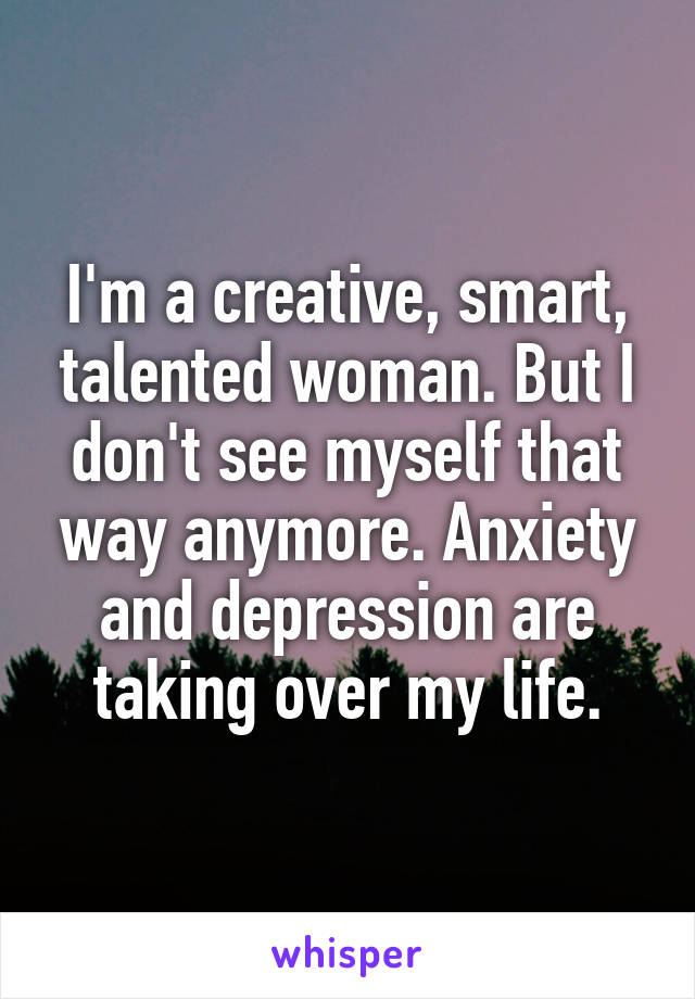 I'm a creative, smart, talented woman. But I don't see myself that way anymore. Anxiety and depression are taking over my life.