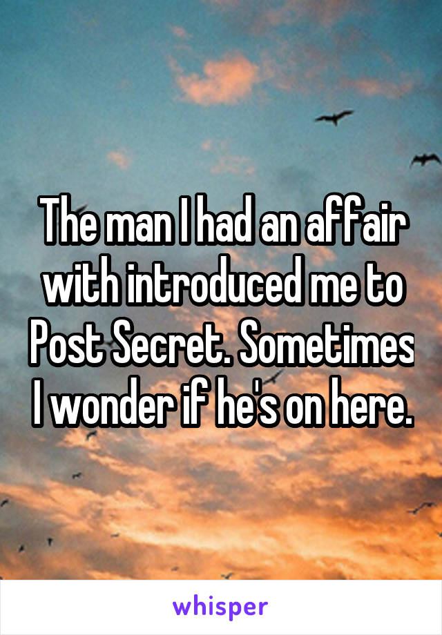 The man I had an affair with introduced me to Post Secret. Sometimes I wonder if he's on here.