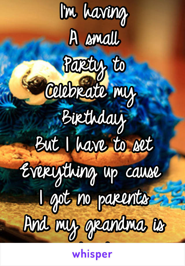 I'm having A small Party to Celebrate my  Birthday But I have to set Everything up cause  I got no parents And my grandma is tired
