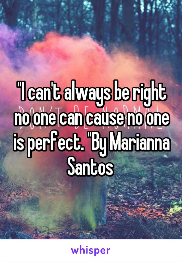 """""""I can't always be right no one can cause no one is perfect. """"By Marianna Santos"""