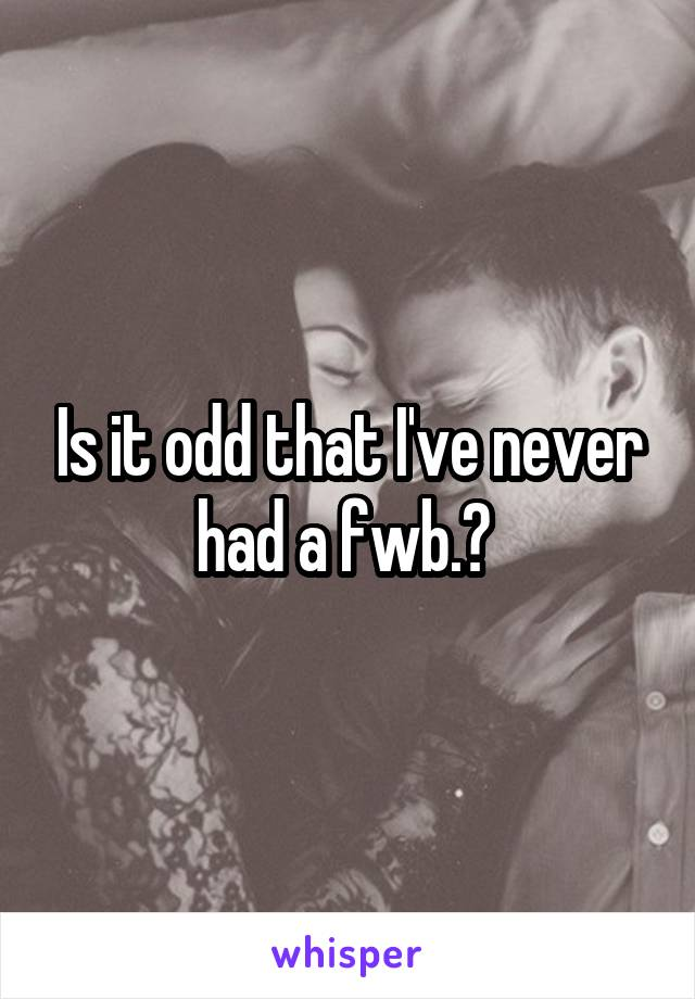 Is it odd that I've never had a fwb.?