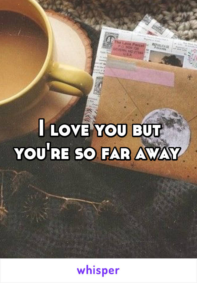 I love you but you're so far away
