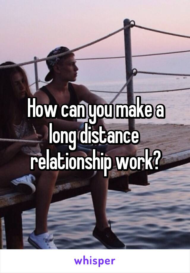 How can you make a long distance  relationship work?