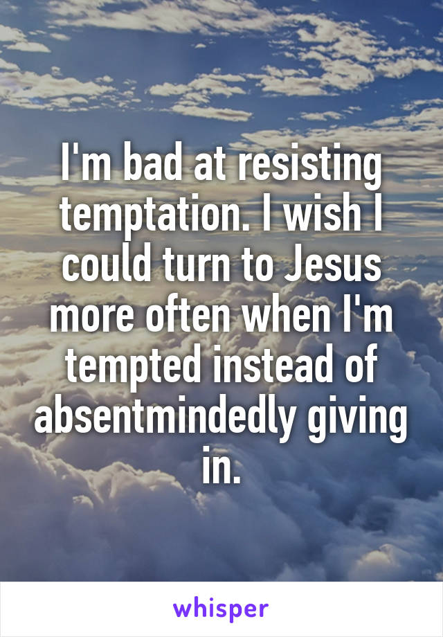 I'm bad at resisting temptation. I wish I could turn to Jesus more often when I'm tempted instead of absentmindedly giving in.