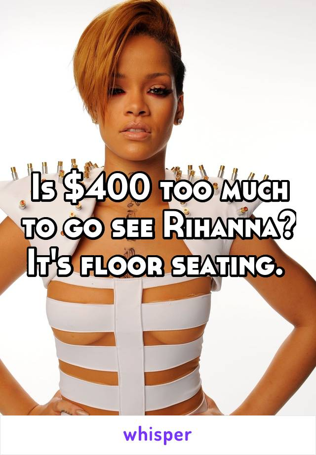 Is $400 too much to go see Rihanna? It's floor seating.