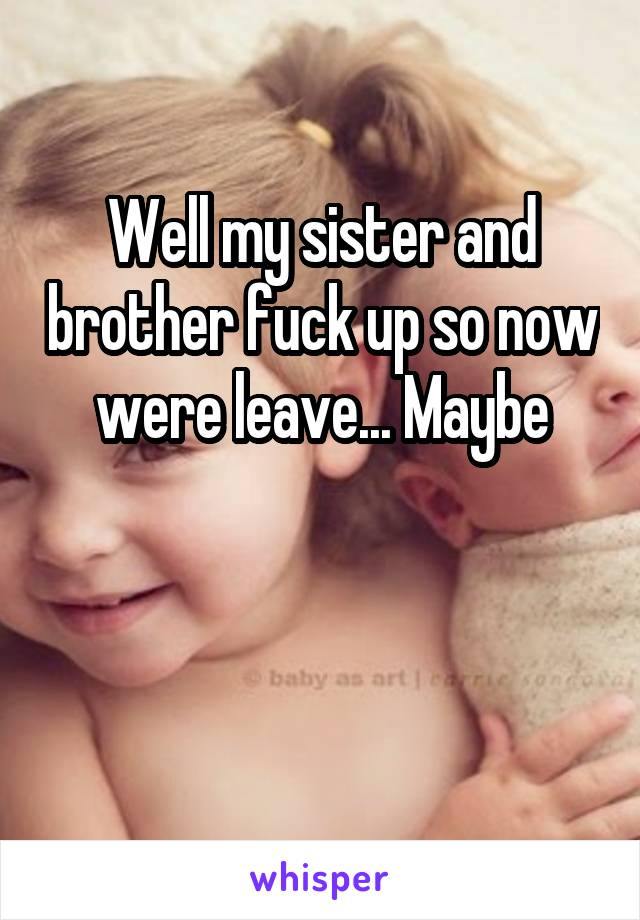 Well my sister and brother fuck up so now were leave... Maybe