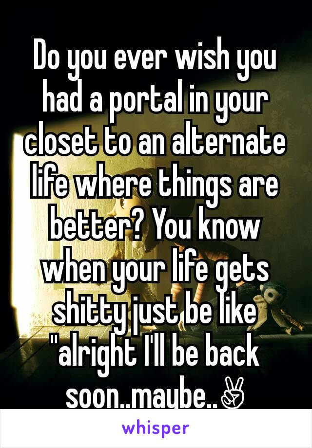 """Do you ever wish you had a portal in your closet to an alternate life where things are better? You know when your life gets shitty just be like """"alright I'll be back soon..maybe..✌"""