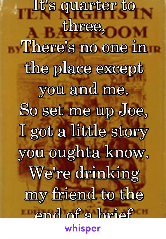 It's quarter to three, There's no one in the place except you and me. So set me up Joe, I got a little story you oughta know. We're drinking my friend to the end of a brief episode