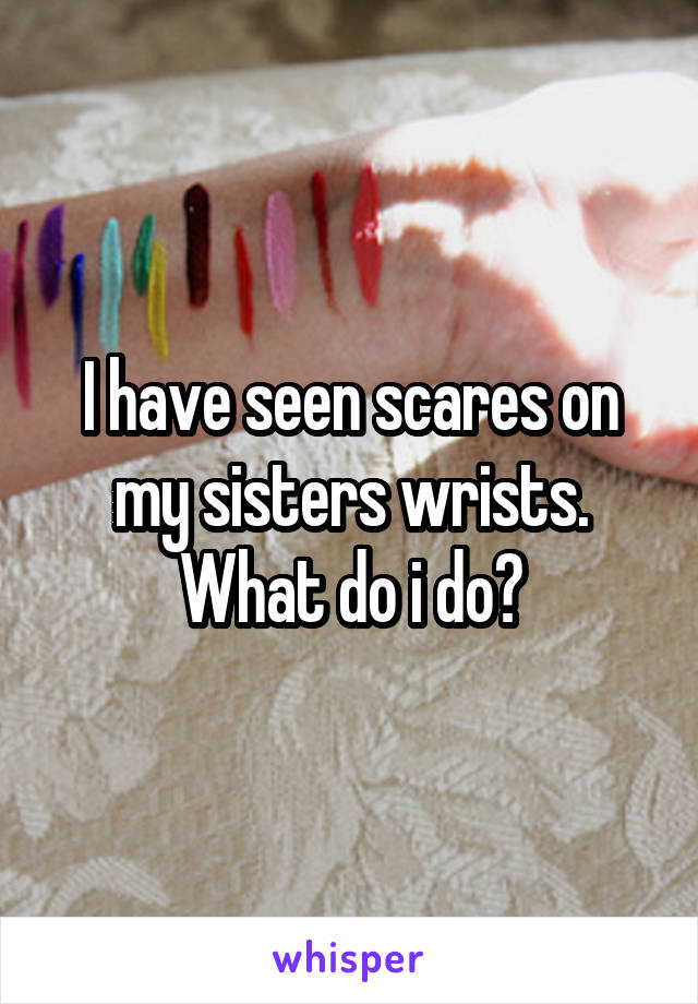 I have seen scares on my sisters wrists. What do i do?