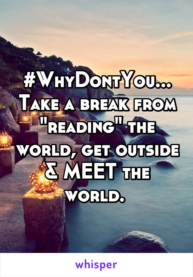 "#WhyDontYou... Take a break from ""reading"" the world, get outside & MEET the world."