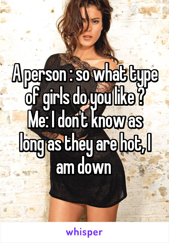 A person : so what type of girls do you like ? Me: I don't know as long as they are hot, I am down