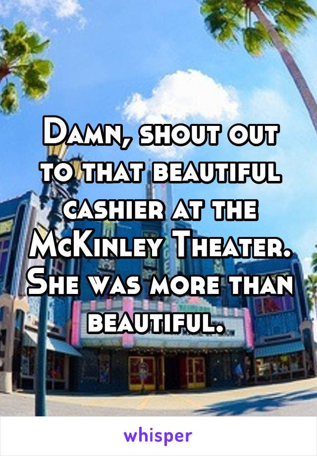Damn, shout out to that beautiful cashier at the McKinley Theater. She was more than beautiful.