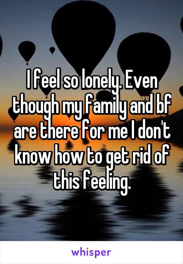I feel so lonely. Even though my family and bf are there for me I don't know how to get rid of this feeling.