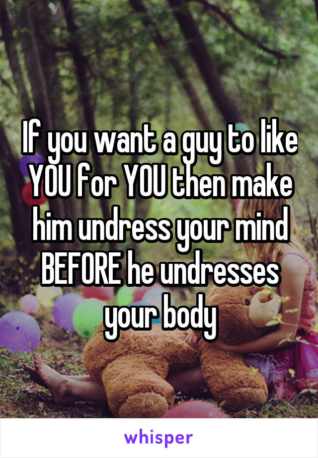 If you want a guy to like YOU for YOU then make him undress your mind BEFORE he undresses your body