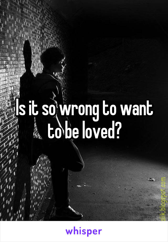 Is it so wrong to want to be loved?