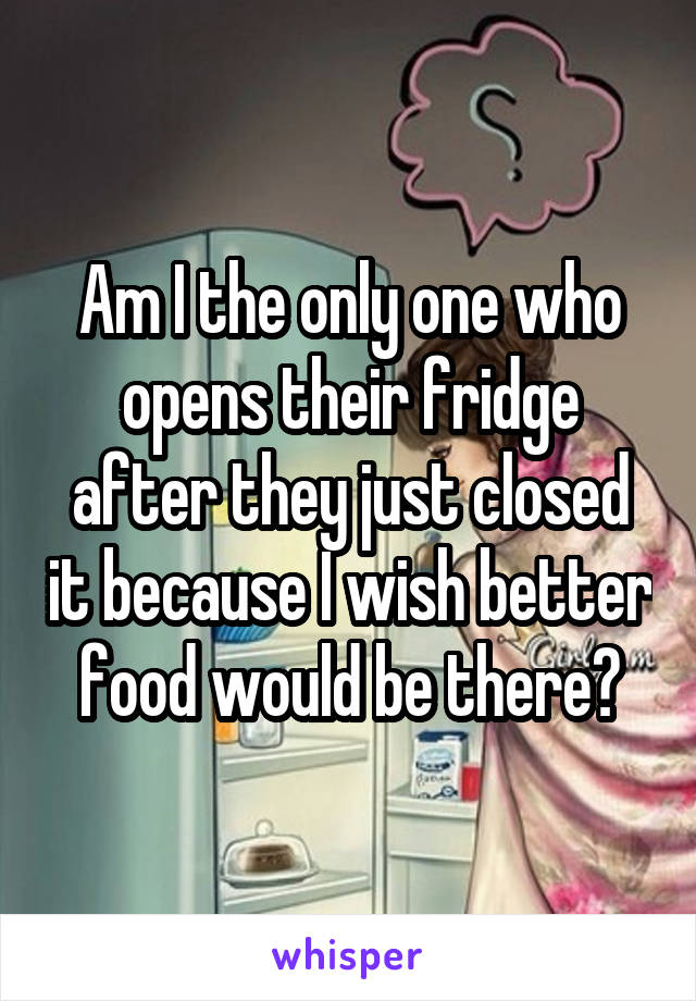 Am I the only one who opens their fridge after they just closed it because I wish better food would be there?