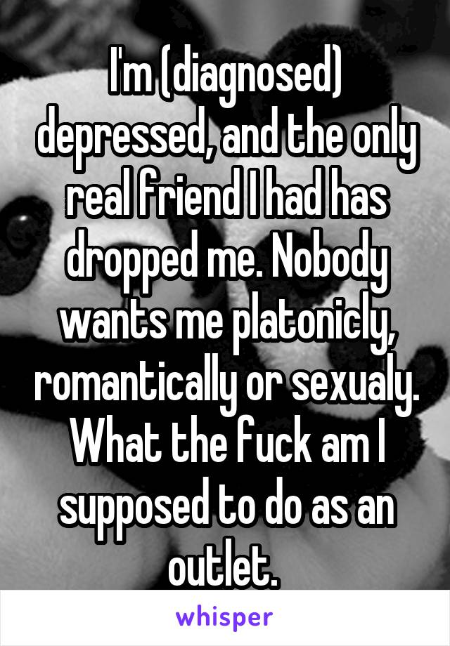 I'm (diagnosed) depressed, and the only real friend I had has dropped me. Nobody wants me platonicly, romantically or sexualy. What the fuck am I supposed to do as an outlet.