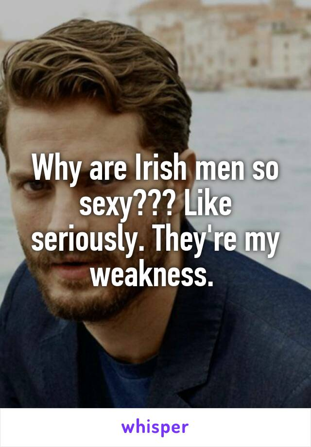 Why are Irish men so sexy??? Like seriously. They're my weakness.