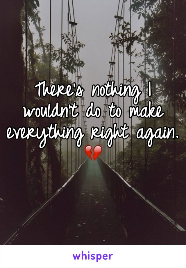 There's nothing I wouldn't do to make everything right again. 💔