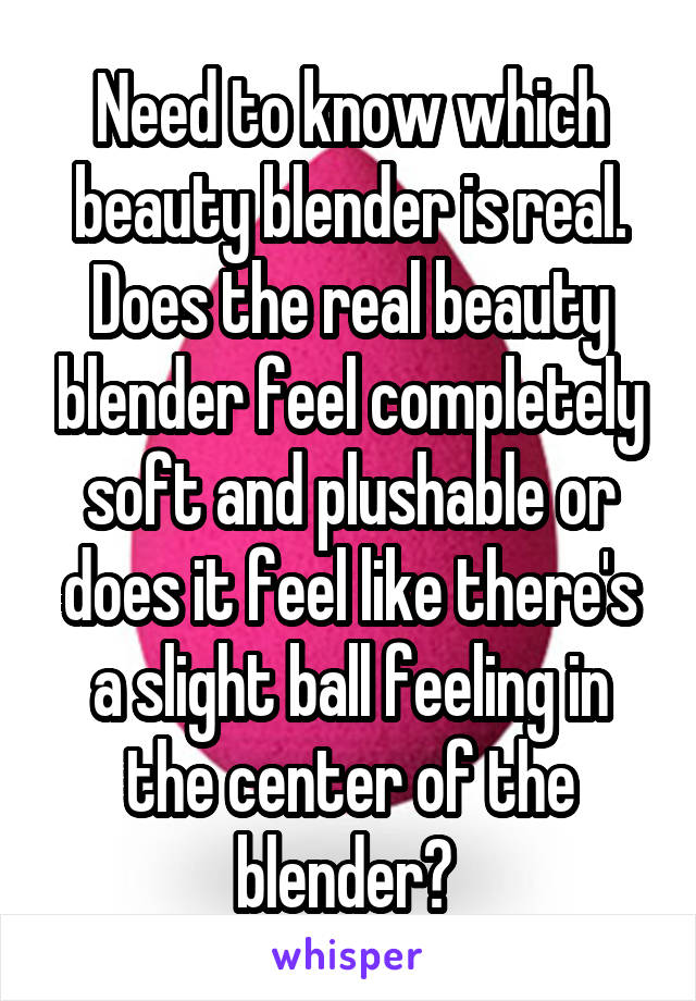 Need to know which beauty blender is real. Does the real beauty blender feel completely soft and plushable or does it feel like there's a slight ball feeling in the center of the blender?