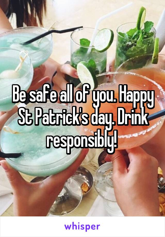 Be safe all of you. Happy St Patrick's day. Drink responsibly!