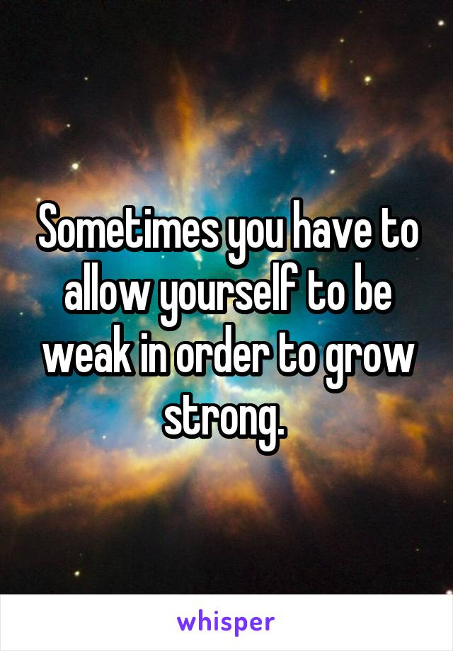 Sometimes you have to allow yourself to be weak in order to grow strong.