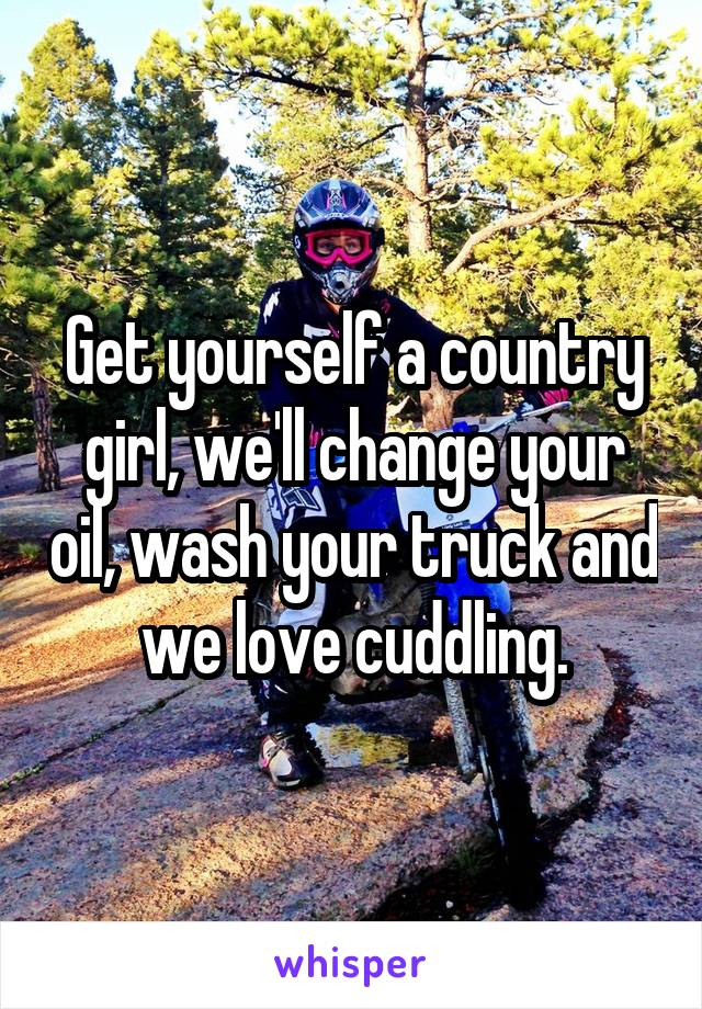 Get yourself a country girl, we'll change your oil, wash your truck and we love cuddling.