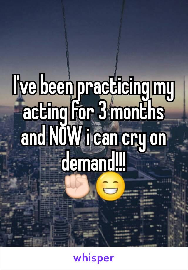 I've been practicing my acting for 3 months and NOW i can cry on demand!!! ✊😁