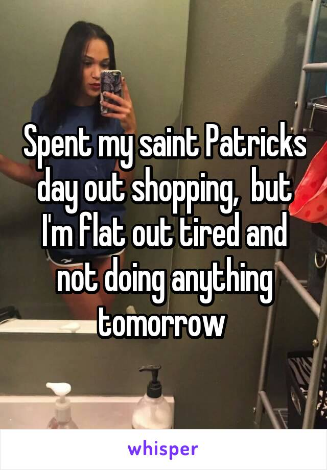 Spent my saint Patricks day out shopping,  but I'm flat out tired and not doing anything tomorrow
