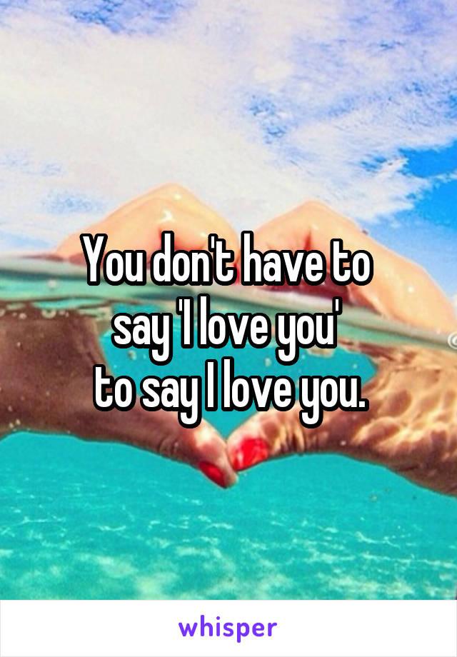 You don't have to  say 'I love you'  to say I love you.