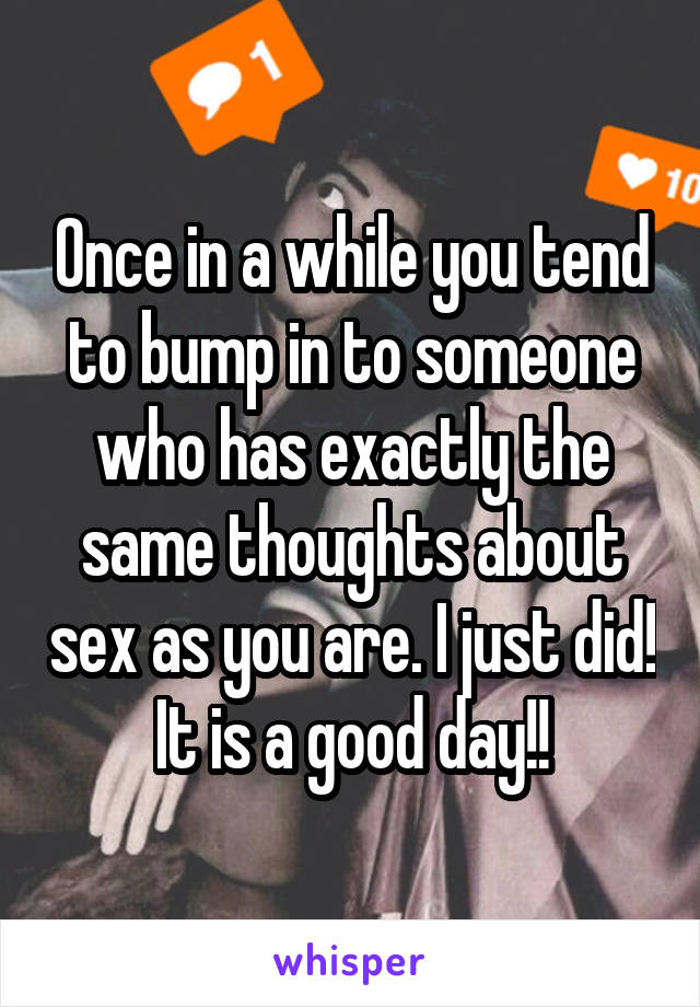 Once in a while you tend to bump in to someone who has exactly the same thoughts about sex as you are. I just did! It is a good day!!