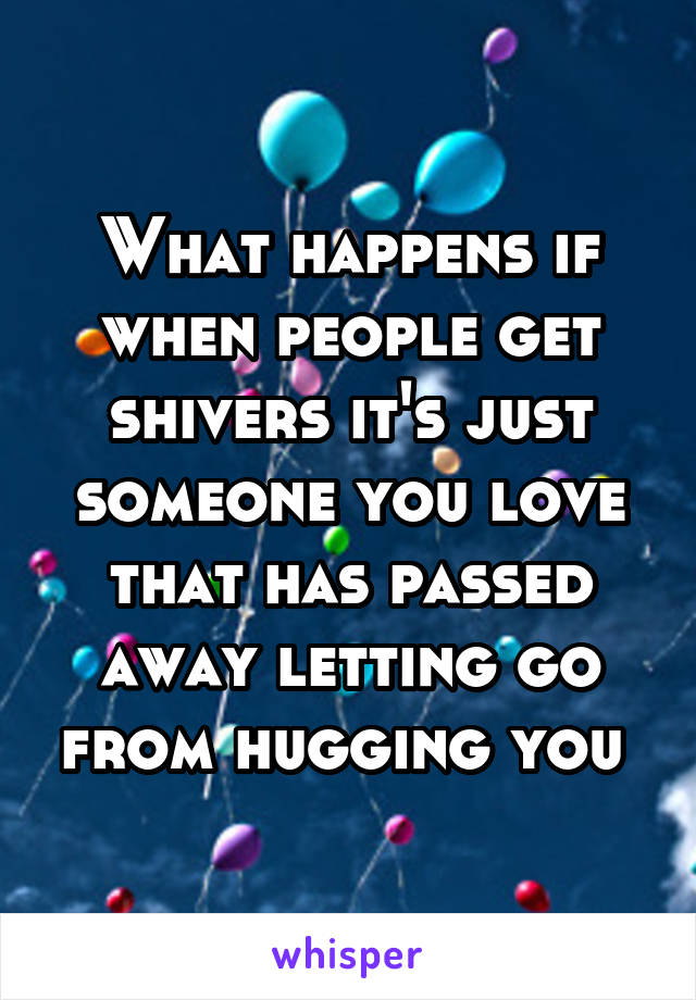 What happens if when people get shivers it's just someone you love that has passed away letting go from hugging you