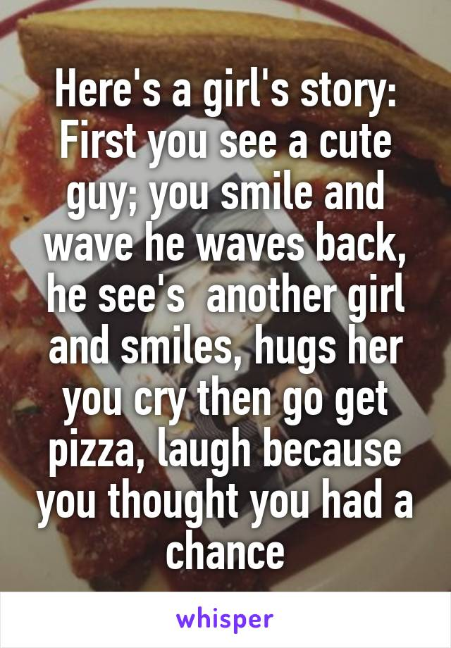 Here's a girl's story: First you see a cute guy; you smile and wave he waves back, he see's  another girl and smiles, hugs her you cry then go get pizza, laugh because you thought you had a chance