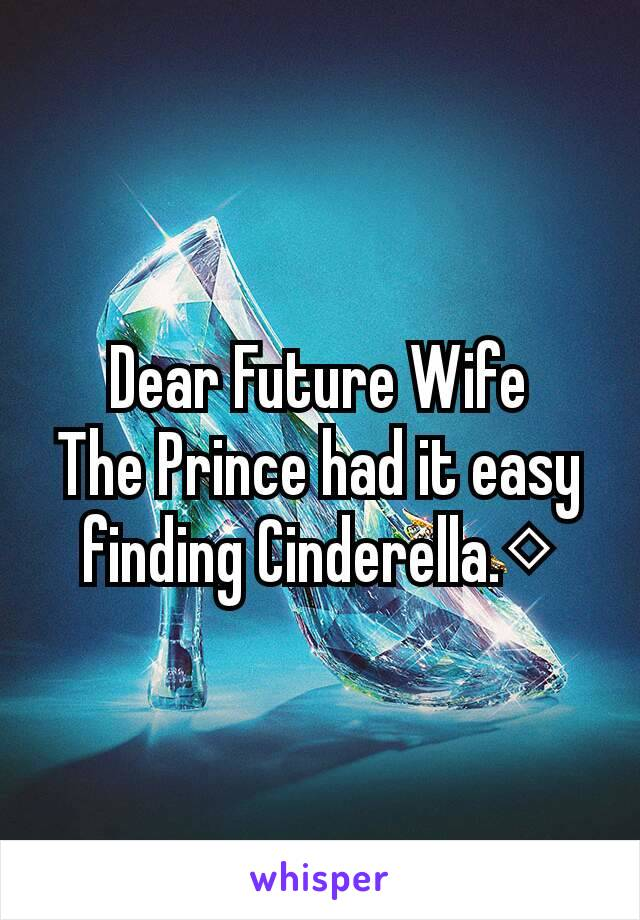 Dear Future Wife The Prince had it easy finding Cinderella.◇