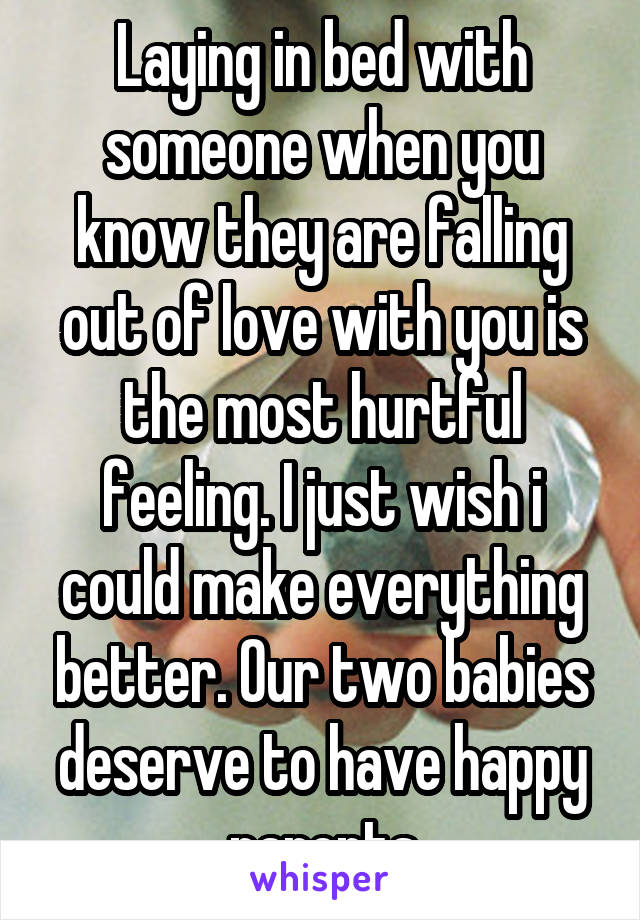 Laying in bed with someone when you know they are falling out of love with you is the most hurtful feeling. I just wish i could make everything better. Our two babies deserve to have happy parents