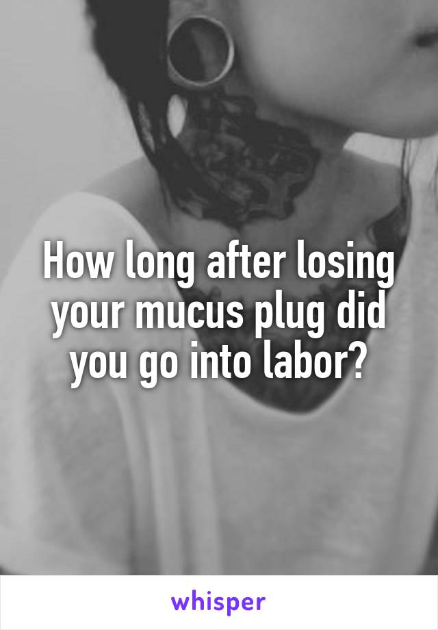 How long after losing your mucus plug did you go into labor?