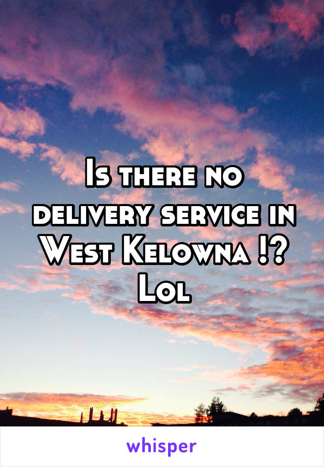 Is there no delivery service in West Kelowna !? Lol
